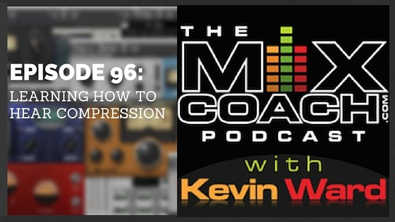 The MixCoach Podcast Episode: 096: Learning How To Hear Compression