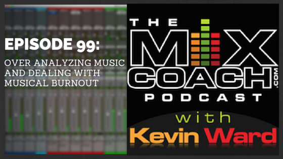 The MixCoach Podcast Episode 98: Over Analyzing Music and Dealing With Musical Burnout