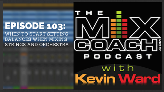 The MixCoach Podcast Episode 103: When To Start Setting Balances When Mixing Strings and Orchestra