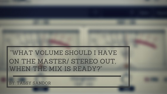 """What Volume Should I Have On The Master/ Stereo Out, When The Mix Is Ready?"" - Featured Image"