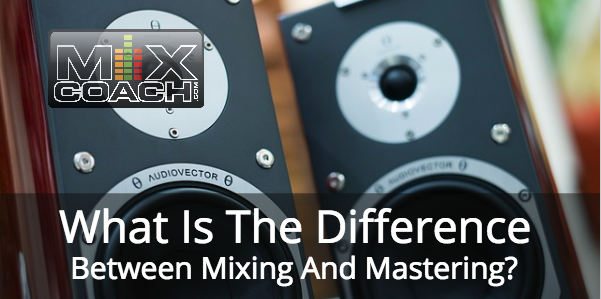 What's the difference in Mixing and Mastering - MixCoach
